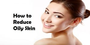How to Reduce Oily Skin